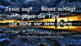 2015-10-22 - Jesus sagt... Boeses schlaegt gegen die Tuere - Die Ruhe vor dem Sturm