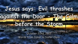 2015-10-22 - Jesus says... Evil thrashes against the Door - The Calm before the Storm