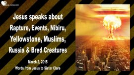 2015-03-02 - Rapture-Events Tribulation-Nibiru-Yellowstone-Monstrosities-Love Letter from Jesus