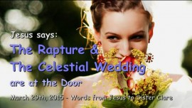 2015-03-29 - JESUS SAYS... The Rapture and The Celestial Wedding are at the Door