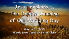 2015-05-17 - Jesus explains The Deeper Meaning of Our Wedding Day