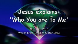 2015-05-31 - Jesus explains... Who you are to Me