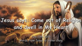 2015-07-11 - Jesus says... Come out of Religion and dwell in My Heart
