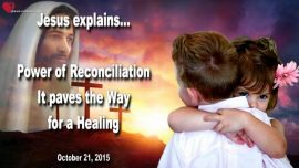2015-10-21 - Power of Reconciliation-Forgiveness paves the Way for a Healing-Love Letter from Jesus Christ