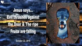 2015-10-22 - Evil thrashes against the Door-Ripe Fruits are falling-Endtimes-Terror-Love Letter from Jesus
