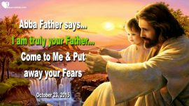 2015-10-23 - I am truly your Father My Children of God-No Fear-Love Letter from God Abba Father in Heaven