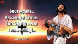 2015-10-26 - Divine Economy of Salvation of God-Tears-Suffering-Death-God wastes nothing-Love Letter from Jesus