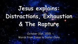 2015-10-31 - JESUS Explains... Distractions, Exhaustion and the Rapture
