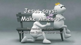 2015-11-03 - JESUS SAYS... Make Amends - Healing for Relationsships