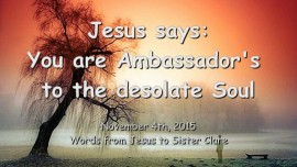 2015-11-04 - JESUS SAYS... You are Ambassadors of Truth and Love to the desolate Soul