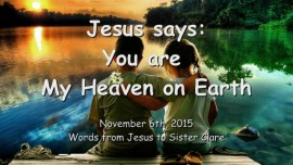 2015-11-06 - JESUS SAYS... You are My Heaven on Earth