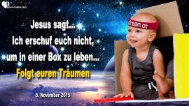 2015-11-08 - Einem Traum folgen-Nicht in einer Box leben-Entdecken-Erschaffen-Leben-Liebesbrief von Jesus