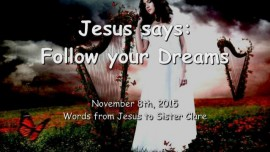 2015-11-08 - Jesus says... Follow your Dreams