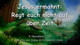 2015-11-09 - JESUS ERMAHNT... Regt euch nicht auf ueber Zeit
