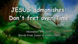 2015-11-09 - Jesus admonishes us... Don't fret over time