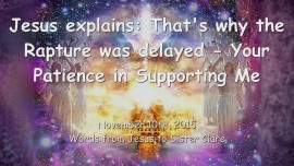 2015-11-10 - Jesus explains... Why the Rapture was delayed - Your Patience in Supporting Me-1280