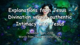 2015-11-12 - Explanations from Jesus - Divination versus authentic Intimacy with Jesus