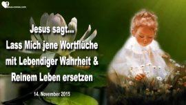 2015-11-14 - Lass Mich jene Wortfluche ersetzen-Reines Leben-Lebendige Wahrheit-Liebesbrief von Jesus