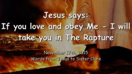 2015-11-17 - Jesus says... If you love and obey Me - I will take you in the Rapture
