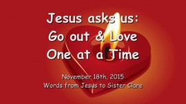 2015-11-18 - JESUS ASKS US - Go out and LOVE - One at a Time