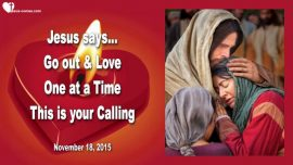 2015-11-18 - What is My Calling-Go out and love-One at a time-Love Letter from Jesus