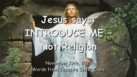 2015-11-19 - JESUS SAYS - INTRODUCE ME - Not Religion