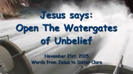2015-11-21 - JESUS SAYS... Open the Watergates of Unbelief