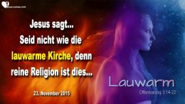 2015-11-23 - Lauwarme Kirche-Reine Religion-Jakobus 1_27-Offenbarung 3_14-22-Liebesbrief von Jesus Christus