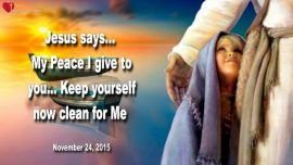 2015-11-24 - My Peace I give to you-Keep yourself now clean for Me-Love Letter from Jesus to His Bride of Christ
