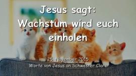 2015-11-25 - JESUS SAGT... Wachstum wird euch einholen