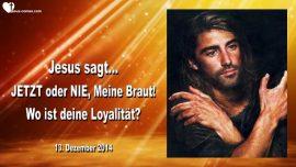 2014-12-13 - Jetzt oder Nie Meine Braut Christi-Wo ist deine Loyalitat-Liebesbrief von Jesus an Seine Braut