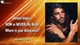 2014-12-13 - Now or Never My Bride of Christ-Where is your Allegiance-Love Letter from Jesus to His Bride