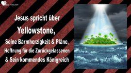 2015-03-04 - Yellowstone-Barmherzigkeit Gottes-Plaene-Hoffnung Zurueckgelassene-Koenigreich Gottes-Liebesbrief von Jesus
