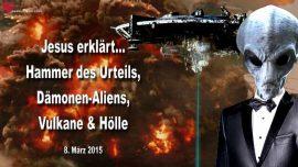 2015-03-08 - Der Hammer des Urteils-Damonen Alien Agenda-Vulkane-Holle-Grosse Trubsal-Liebesbrief von Jesus