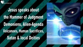2015-03-08 - Hammer of Judgment-Demoniens-Alien Agenda-Volcanoes-Human Sacrifices-Satan-Love Letter from Jesus