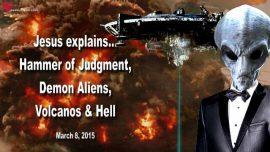 2015-03-08 - The Hammer of Judgment-Demon Alien Agenda-Volcanos-Hell-Great Tribulation-Love Letter from Jesus