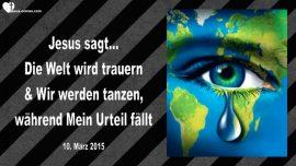 2015-03-10 - Die Welt wird trauern und Jesus und Seine Braut wird tanzen-Urteil Gottes faellt-Liebesbrief von Jesus