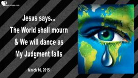 2015-03-10 - The World shall mourn-Jesus and His Bride will dance-Judgment of God falling-Love Letter from Jesus