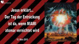 2015-03-12 - Der Tag der Entrueckung-Wann ist die Entrueckung-Nukleare Vernichtung von Miami-Liebesbrief von Jesus