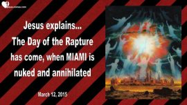 2015-03-12 - The Day of the Rapture-When will the Rapture be-Nuclear Annihilation of Miami-Love Letter from Jesus