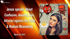 2015-03-30 - Confusion-Anxiety-Panic-Fear-Lies-Attacks aganist Faith-Human Reasoning-Love Letter from Jesus
