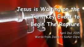 2015-04-02 - JESUS IS WAITING on the Key Event to begin the Rapture
