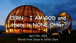 2015-04-05 - Jesus says to Cern - I am GOD there is no Other