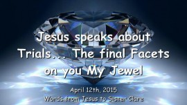 2015-04-12 - Jesus speaks about Trials - The final Facets on you My Jewel