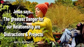 2015-04-13 - Greatest Danger for Relationship with Jesus Christ-Distractions-Projects-Business-Love Letter Jesus