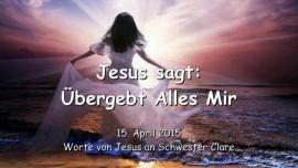 2015-04-15 - Jesus sagt - Uebergebt alles Mir