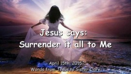 2015-04-15 - Jesus says - Surrender it all to Me