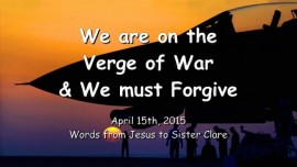 2015-04-15 - Jesus says - We are on the Verge of War and We must forgive