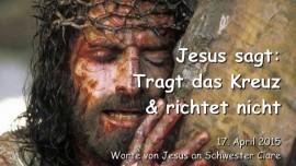 2015-04-17 - Jesus sagt - Tragt das Kreuz und Richtet NICHT - Die Vorbereitungen fuer den Krieg sind fast beendet