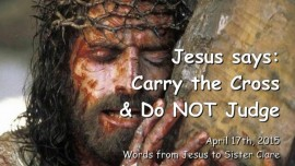 2015-04-17 - Jesus says - Carry the Cross and do NOT Judge - Preparations for War almost complete